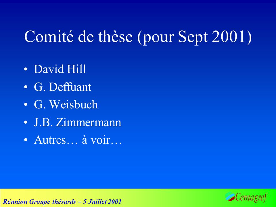 Réunion Groupe thésards – 5 Juillet 2001 Comité de thèse (pour Sept 2001) David Hill G. Deffuant G. Weisbuch J.B. Zimmermann Autres… à voir…