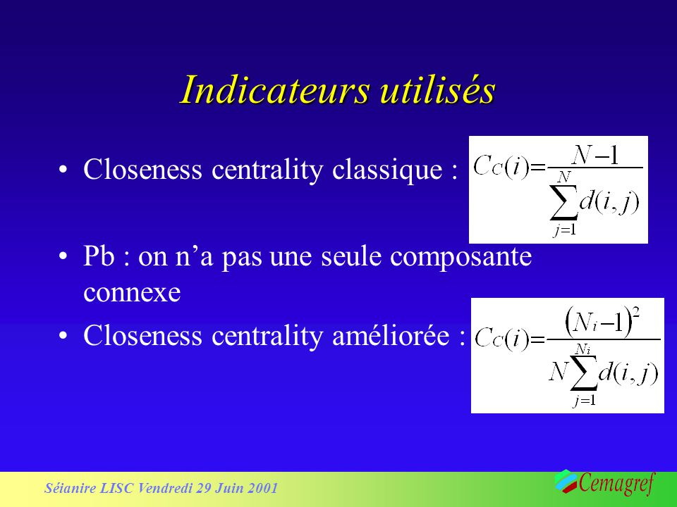 Séianire LISC Vendredi 29 Juin 2001 Indicateurs utilisés Closeness centrality classique : Pb : on na pas une seule composante connexe Closeness centrality améliorée :