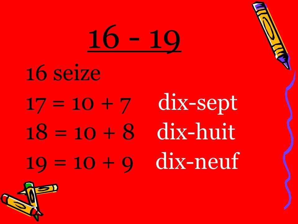 16 - 19 16 seize 17 = 10 + 7 dix-sept 18 = 10 + 8 dix-huit 19 = 10 + 9 dix-neuf
