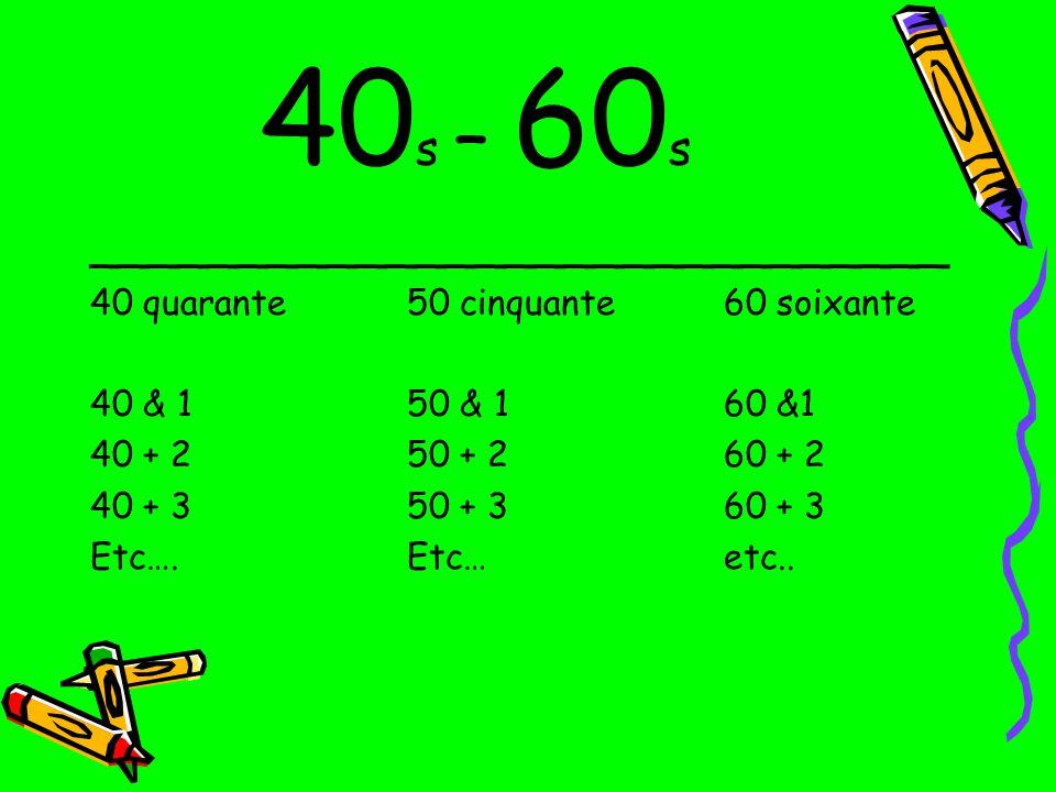40 s – 60 s _____________________________ 40 quarante50 cinquante60 soixante 40 & 150 & 160 &1 40 + 250 + 260 + 2 40 + 350 + 360 + 3 Etc….Etc…etc..