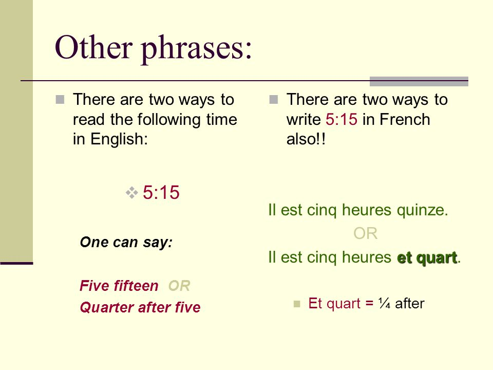 Other phrases: There are two ways to read the following time in English: 5:15 One can say: Five fifteen OR Quarter after five There are two ways to wr