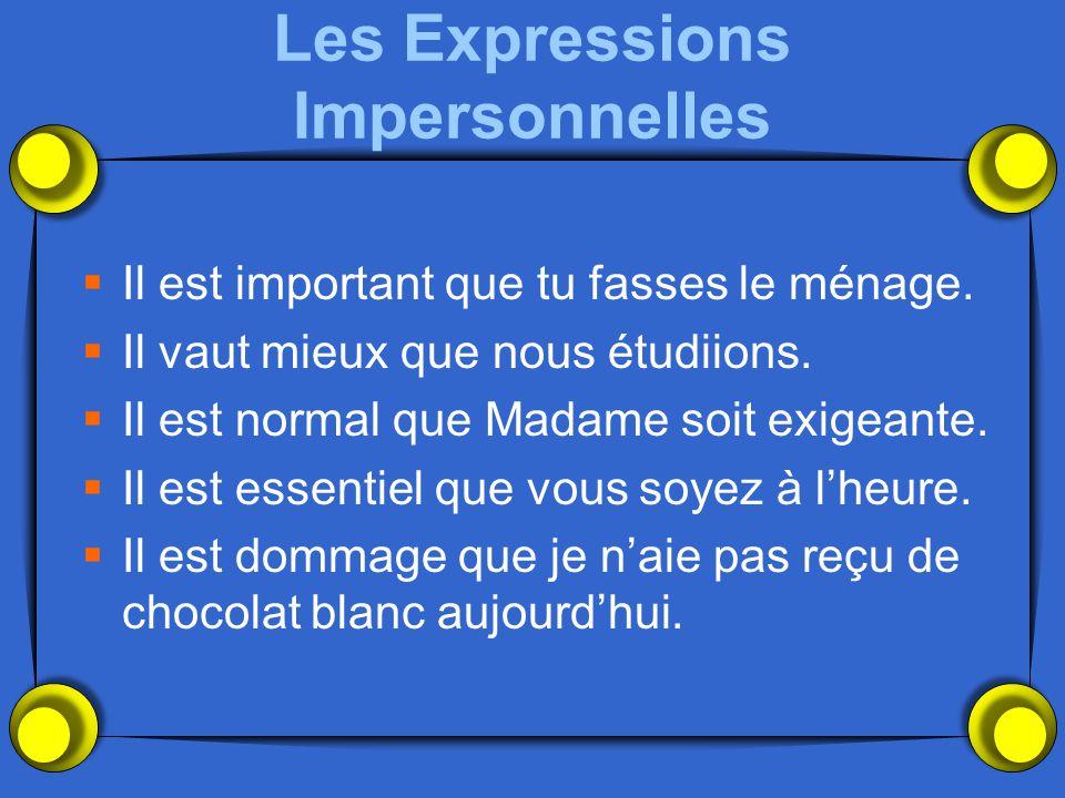 Les Expressions Impersonnelles Il est important que tu fasses le ménage. Il vaut mieux que nous étudiions. Il est normal que Madame soit exigeante. Il