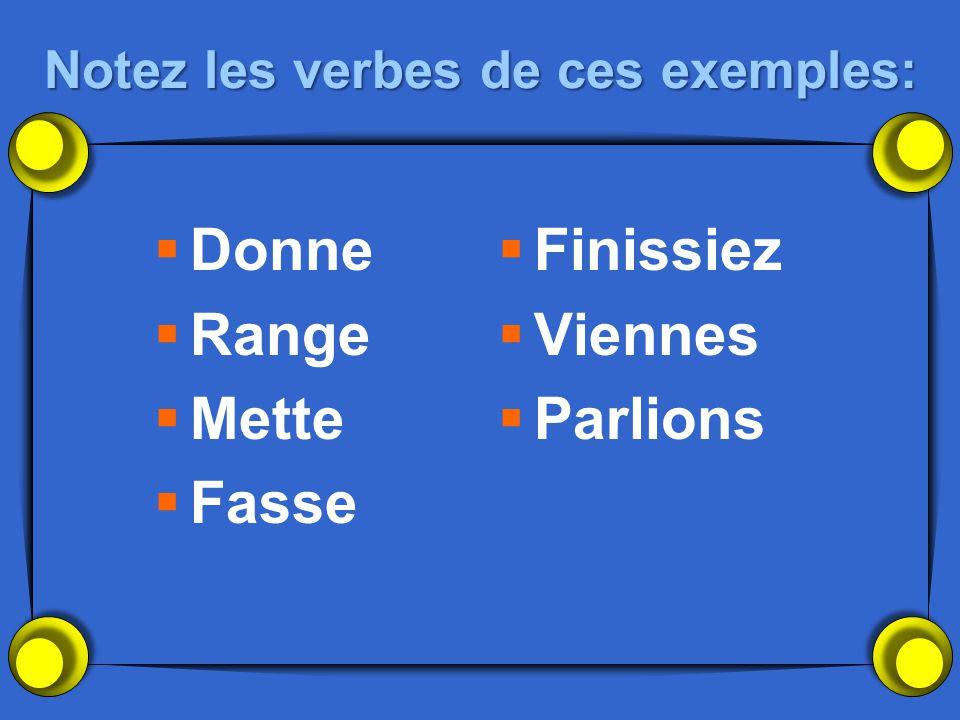 Notez les verbes de ces exemples: Donne Range Mette Fasse Finissiez Viennes Parlions