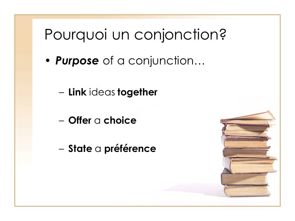 Pourquoi un conjonction? Purpose of a conjunction… –L–Link ideas together –O–Offer a choice –S–State a préférence