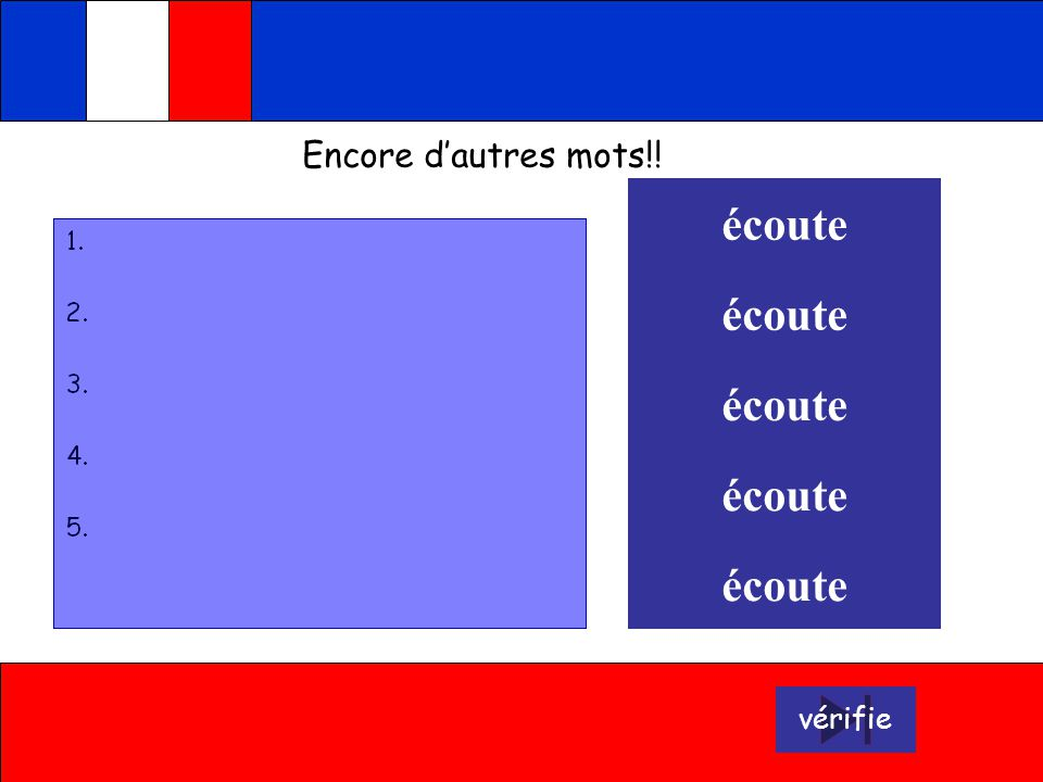 1. trousse 2. stylo 3. crayon 4. gomme 5. règle écoute écoute écoute écoute écoute Press the blue face to see the answer appearing