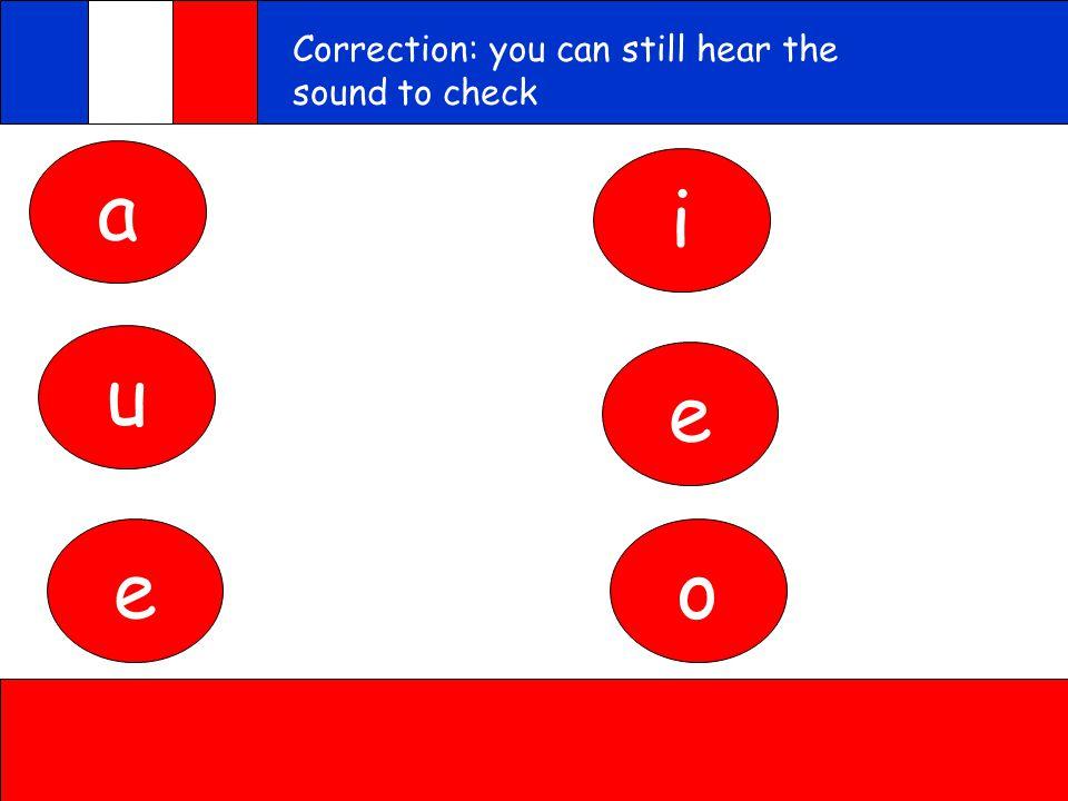 a u e i e o Correction: you can still hear the sound to check