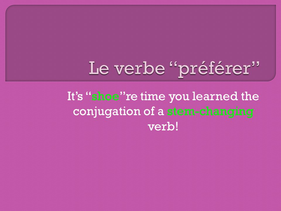 The verb préférer is known as a shoe verb (or a stem-changing verb) because… The je, tu, il and elles have a common stem and nous and vous have another stem.