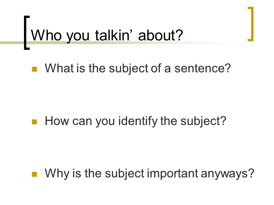 Who you talkin about? What is the subject of a sentence? How can you identify the subject? Why is the subject important anyways?