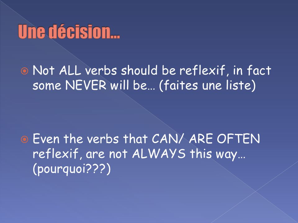 Not ALL verbs should be reflexif, in fact some NEVER will be… (faites une liste) Even the verbs that CAN/ ARE OFTEN reflexif, are not ALWAYS this way…