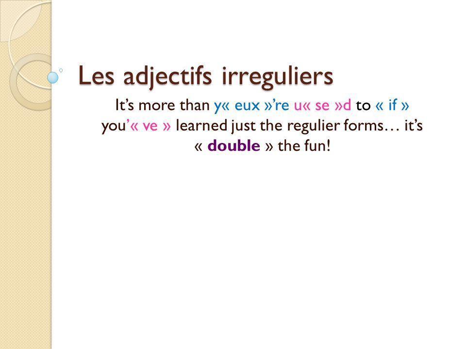 Les adjectifs irreguliers Its more than y« eux »re u« se »d to « if » you« ve » learned just the regulier forms… its « double » the fun!