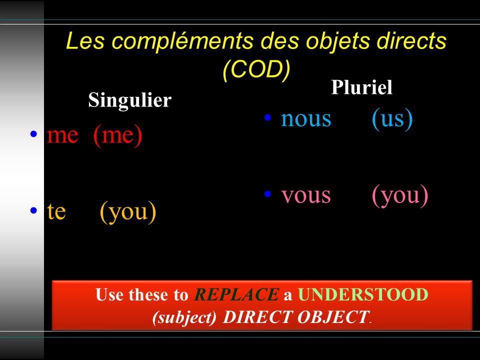 Les compléments des objets directs (COD) Singulier me (me) te (you) le (him, it) la (her, it) Pluriel nous (us) vous (you) les (them) Use these to REPLACE a PREVIOUSLY stated DIRECT OBJECT.