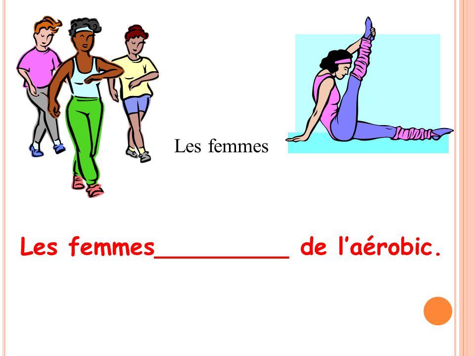 Les femmes_________ de laérobic. Les femmes