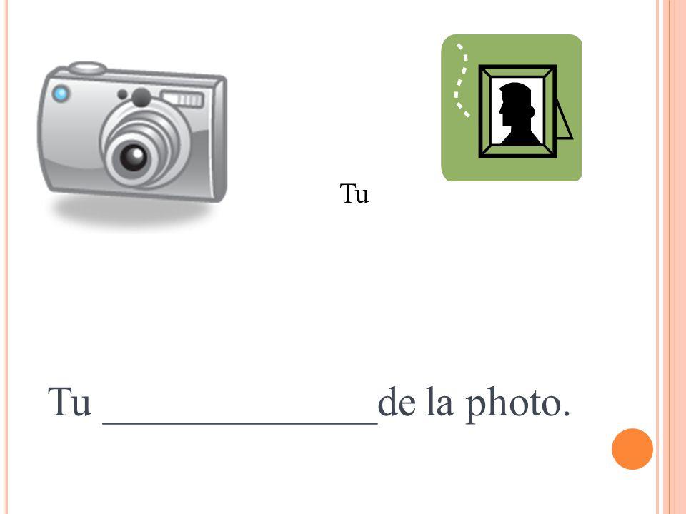 Tu _____________de la photo. Tu