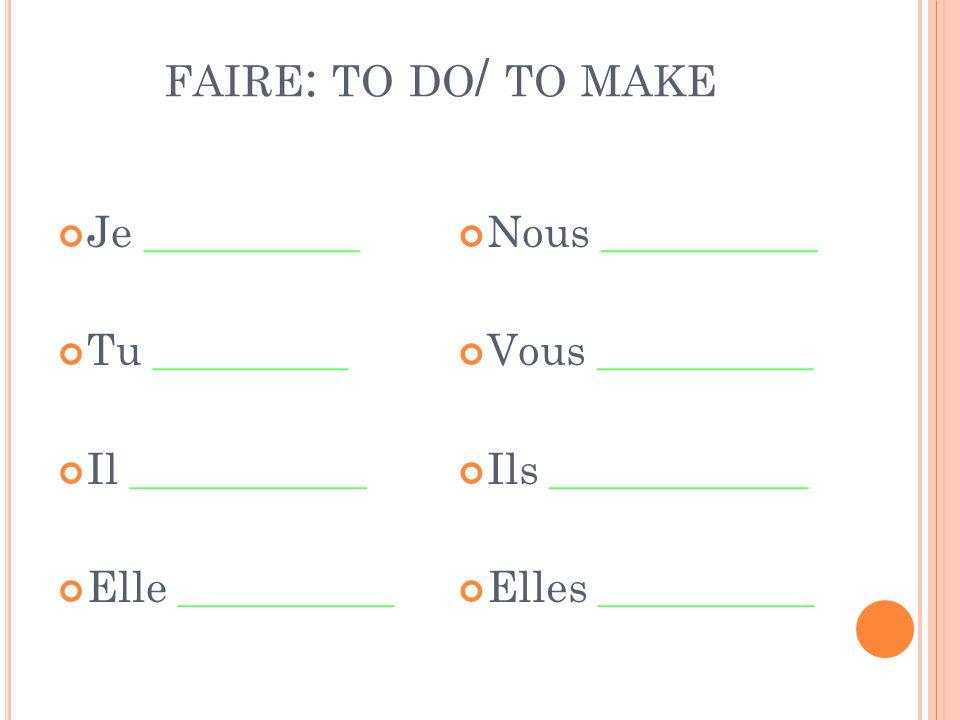 FAIRE : TO DO / TO MAKE Je __________ Tu _________ Il ___________ Elle __________ Nous __________ Vous __________ Ils ____________ Elles __________