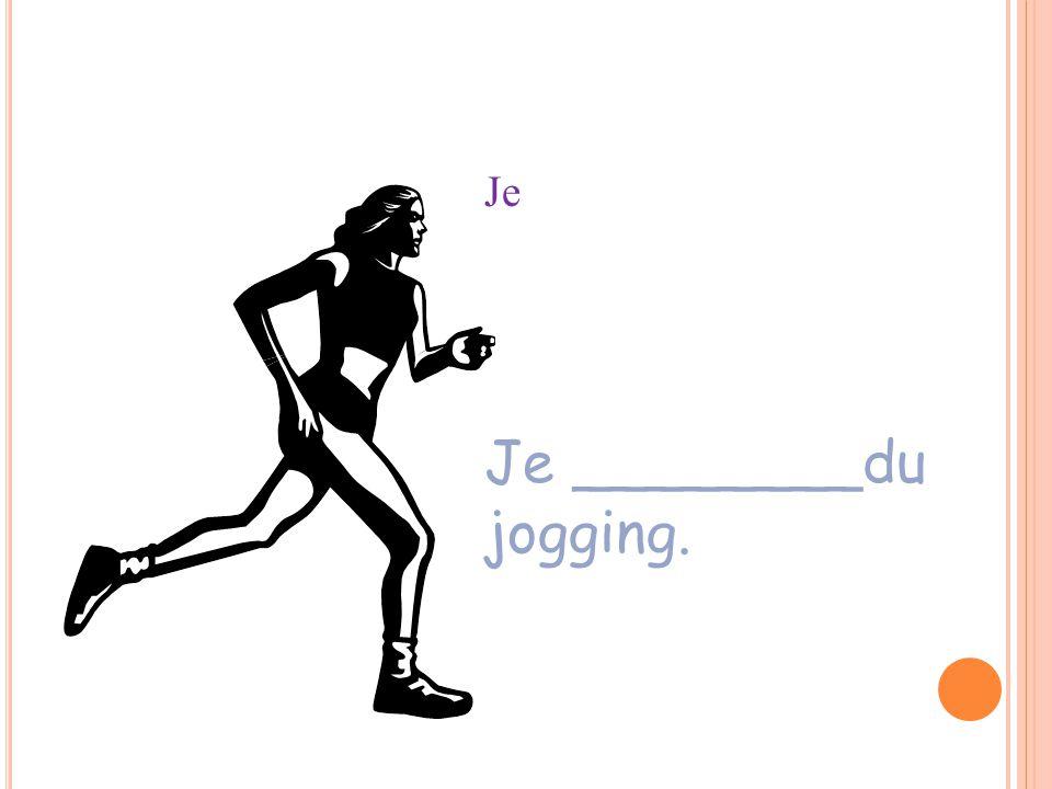 Je ________du jogging. Je