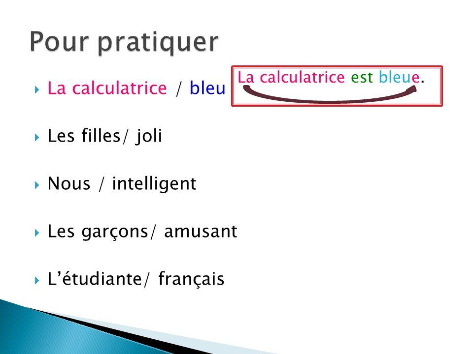La calculatrice / bleu Les filles/ joli Nous / intelligent Les garçons/ amusant Létudiante/ français La calculatrice est bleue.