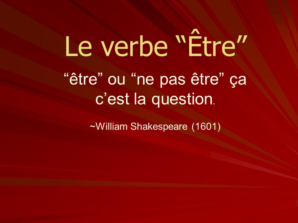 Le verbe Être être ou ne pas être ça cest la question. ~William Shakespeare (1601)