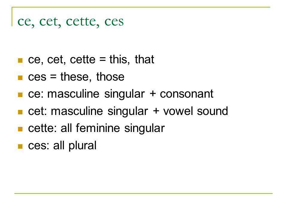 ce, cet, cette, ces ce, cet, cette = this, that ces = these, those ce: masculine singular + consonant cet: masculine singular + vowel sound cette: all feminine singular ces: all plural