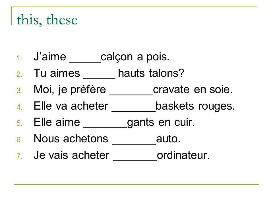 this, these 1. Jaime _____calçon a pois. 2. Tu aimes _____ hauts talons? 3. Moi, je préfère _______cravate en soie. 4. Elle va acheter _______baskets