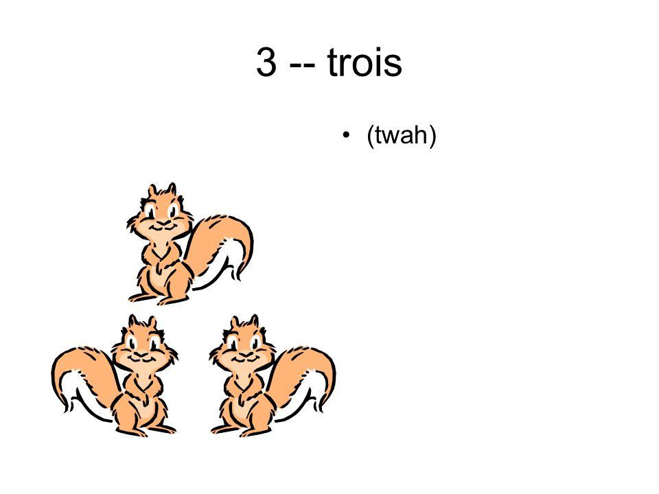 3 -- trois (twah)