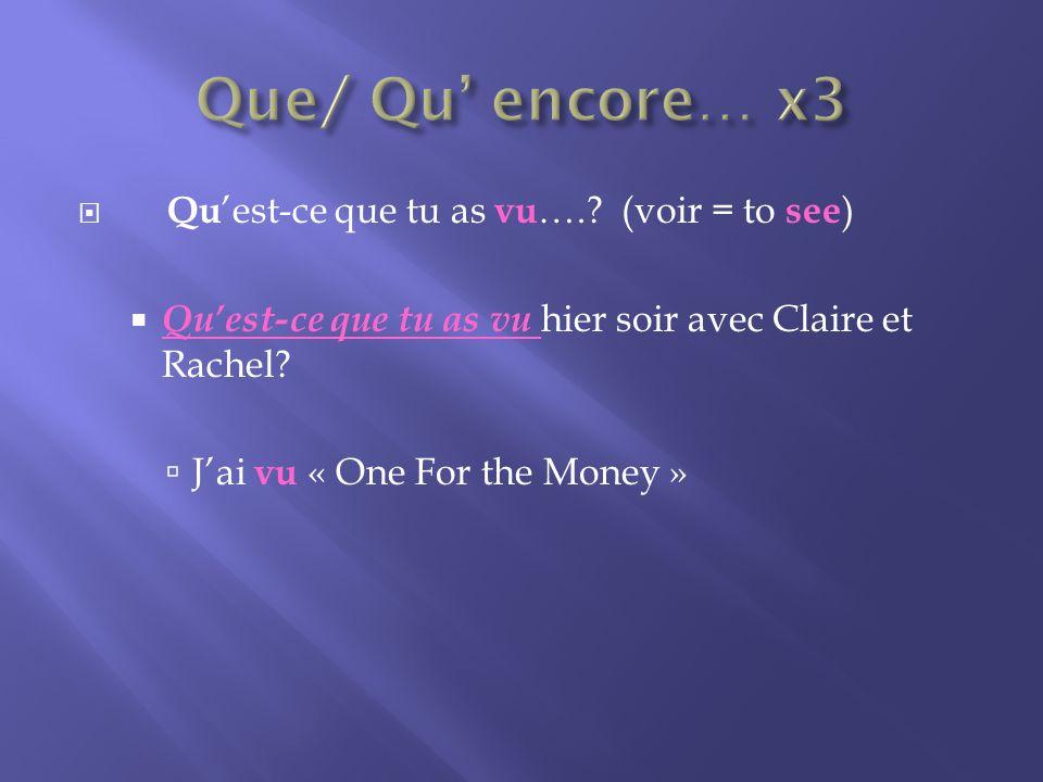 Qu est-ce que tu as vu ….. (voir = to see ) Quest-ce que tu as vu hier soir avec Claire et Rachel.