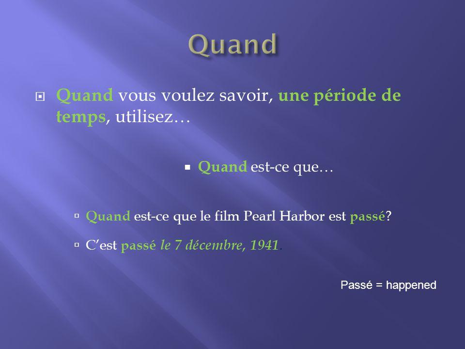 Quand vous voulez savoir, une période de temps, utilisez… Quand est-ce que… Quand est-ce que le film Pearl Harbor est passé .