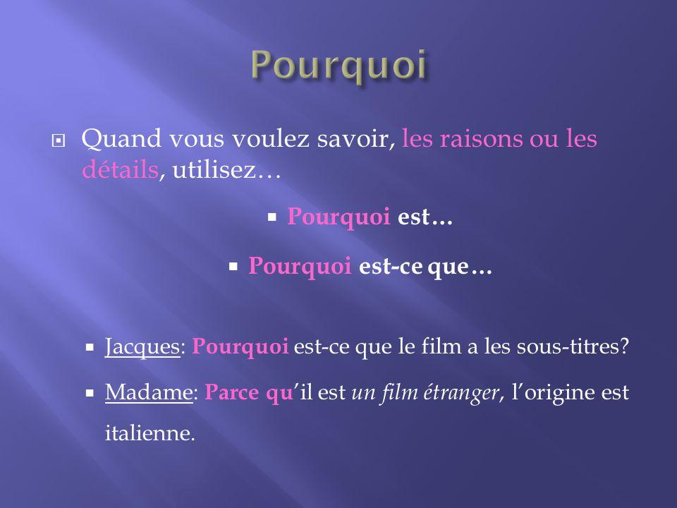 Quand vous voulez savoir, les raisons ou les détails, utilisez… Pourquoi est… Pourquoi est-ce que… Jacques: Pourquoi est-ce que le film a les sous-titres.