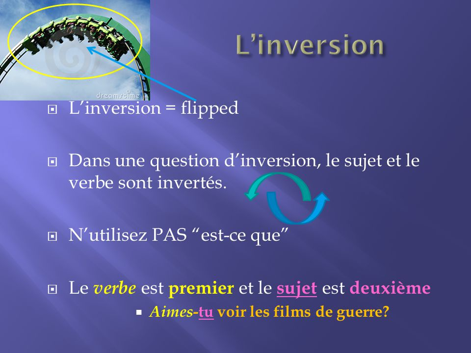 Linversion = flipped Dans une question dinversion, le sujet et le verbe sont invertés.