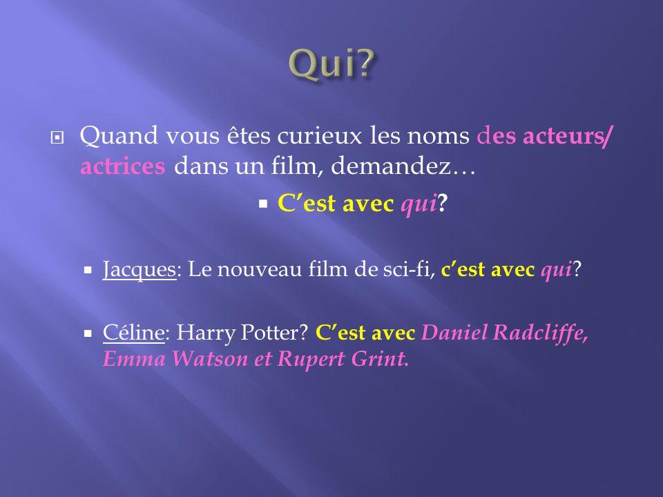 Quand vous êtes curieux les noms d es acteurs/ actrices dans un film, demandez… Cest avec qui .