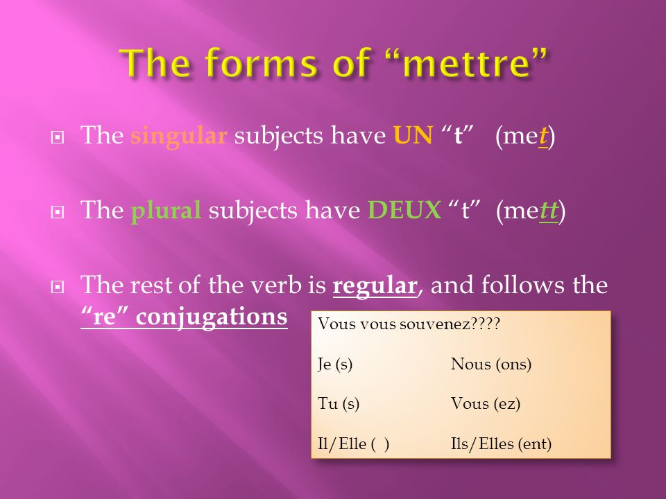 The singular subjects have UN t (me t ) The plural subjects have DEUX t (me tt ) The rest of the verb is regular, and follows the re conjugations Vous vous souvenez???.