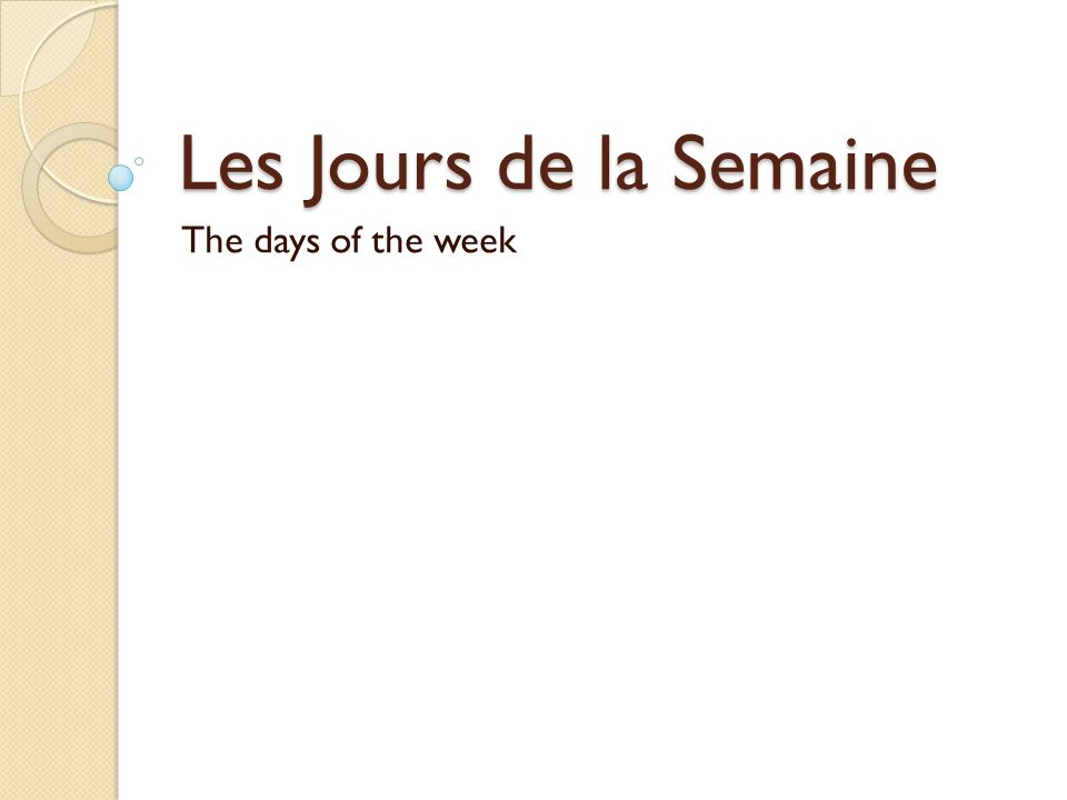 Les Jours de la Semaine Week starts with Monday Do not capitalize unless it is 1 st word of sentence