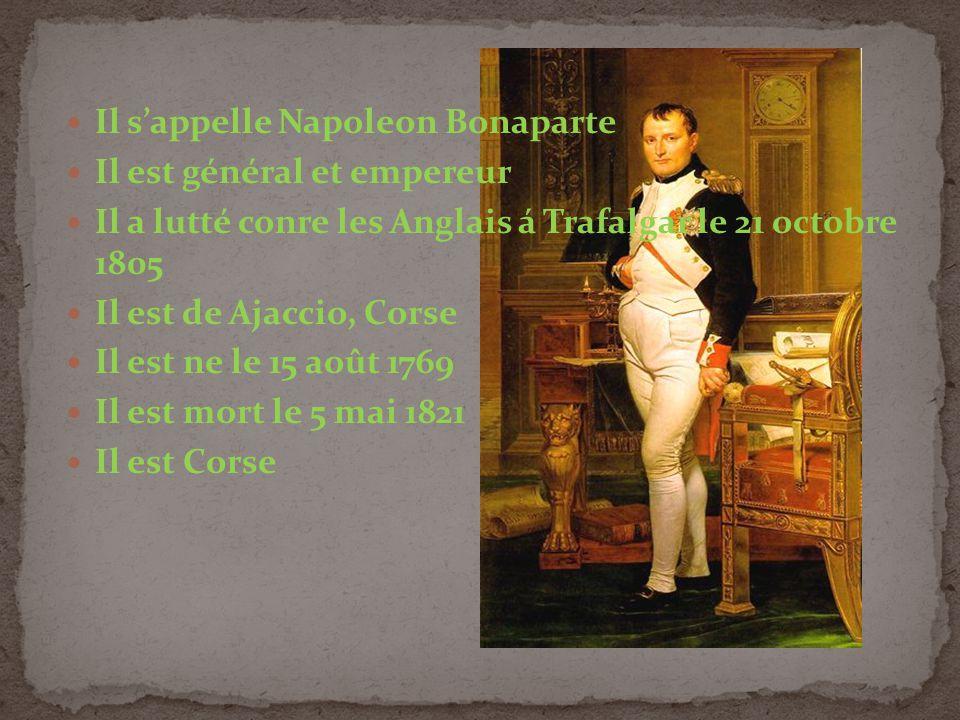 Il sappelle Napoleon Bonaparte Il est général et empereur Il a lutté conre les Anglais á Trafalgar le 21 octobre 1805 Il est de Ajaccio, Corse Il est ne le 15 août 1769 Il est mort le 5 mai 1821 Il est Corse