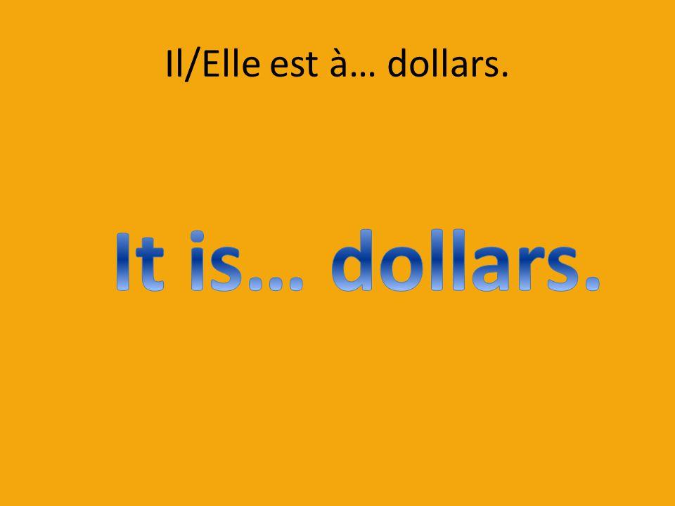 Il/Elle est à… dollars.
