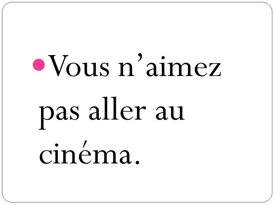 Vous naimez pas aller au cinéma.