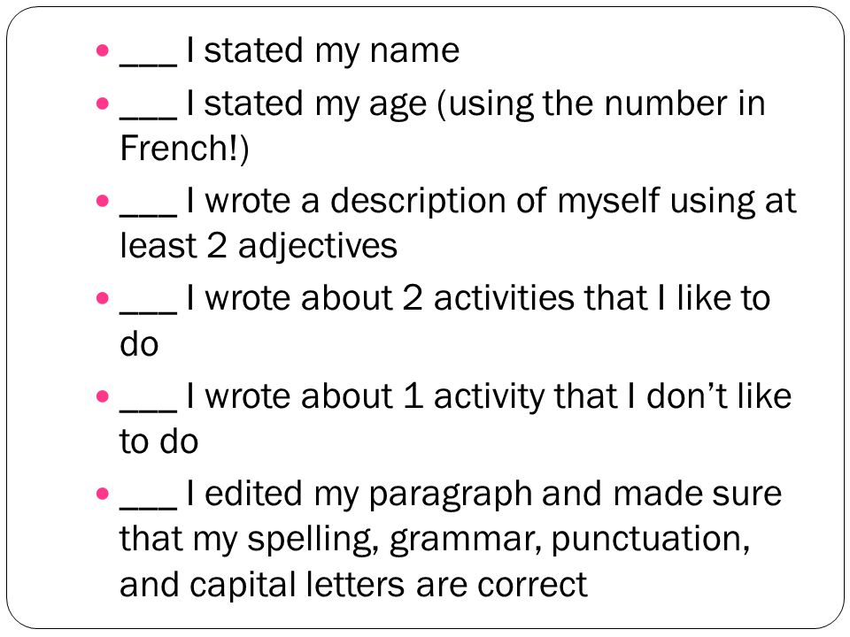 ___ I stated my name ___ I stated my age (using the number in French!) ___ I wrote a description of myself using at least 2 adjectives ___ I wrote about 2 activities that I like to do ___ I wrote about 1 activity that I dont like to do ___ I edited my paragraph and made sure that my spelling, grammar, punctuation, and capital letters are correct