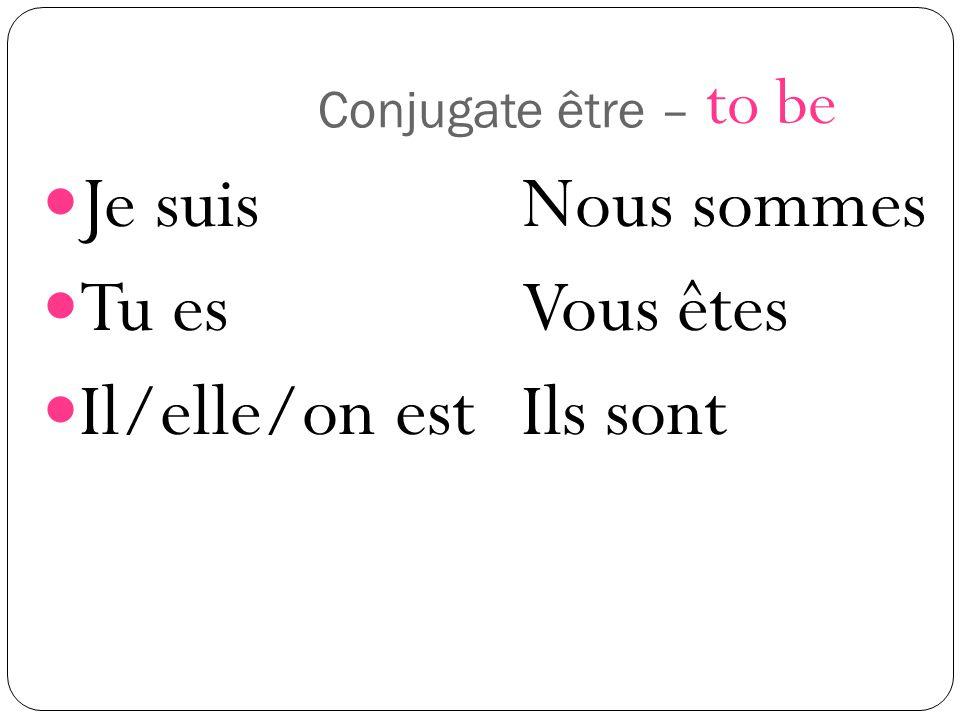 Conjugate être – Je suisNous sommes Tu esVous êtes Il/elle/on estIls sont to be