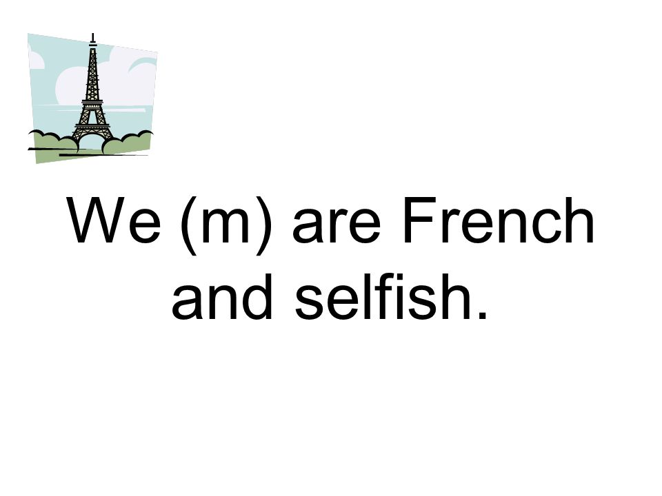 We (m) are French and selfish.