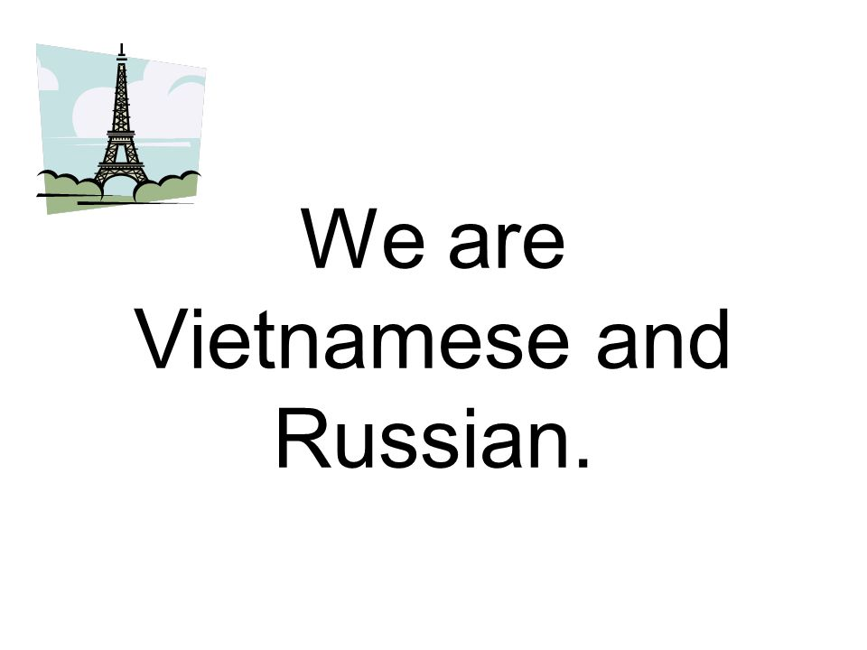 We are Vietnamese and Russian.