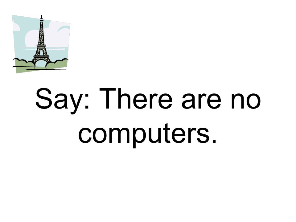 Say: There are no computers.
