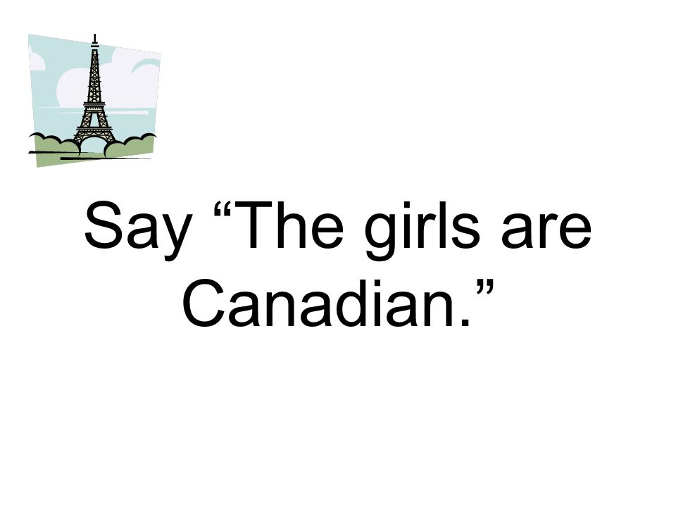 Say The girls are Canadian.