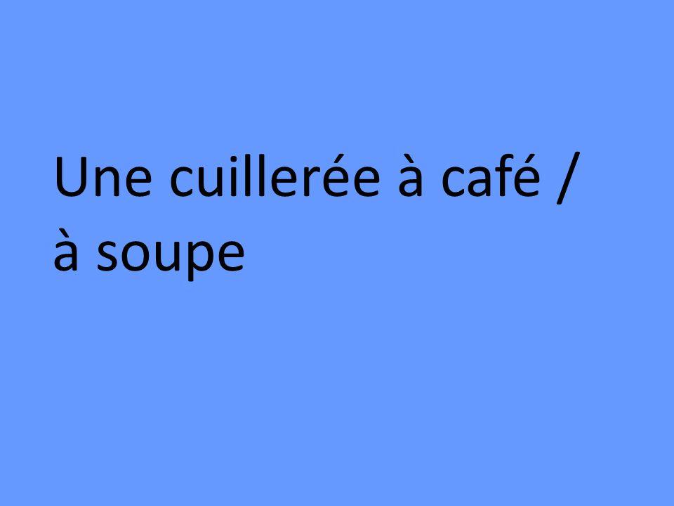 Une cuillerée à café / à soupe
