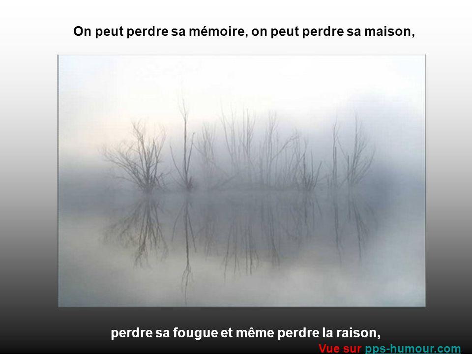 On peut perdre sa mémoire, on peut perdre sa maison, perdre sa fougue et même perdre la raison, Vue sur pps-humour.compps-humour.com