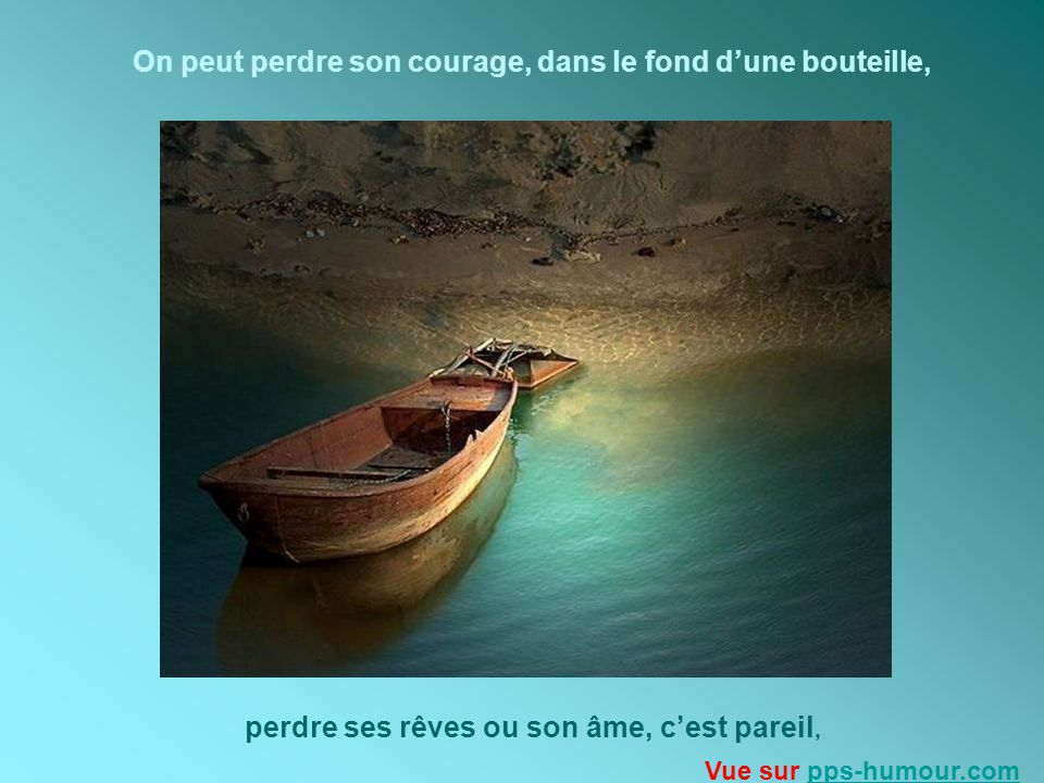 On peut perdre son courage, dans le fond dune bouteille, perdre ses rêves ou son âme, cest pareil, Vue sur pps-humour.compps-humour.com