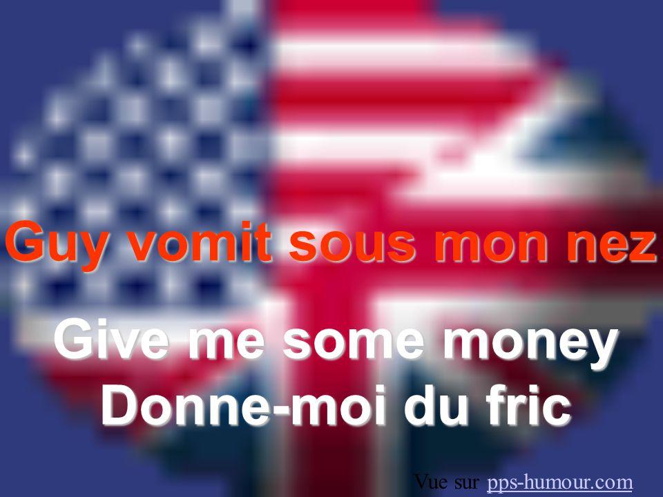 Guy vomit sous mon nez Give me some money Donne-moi du fric Vue sur pps-humour.compps-humour.com