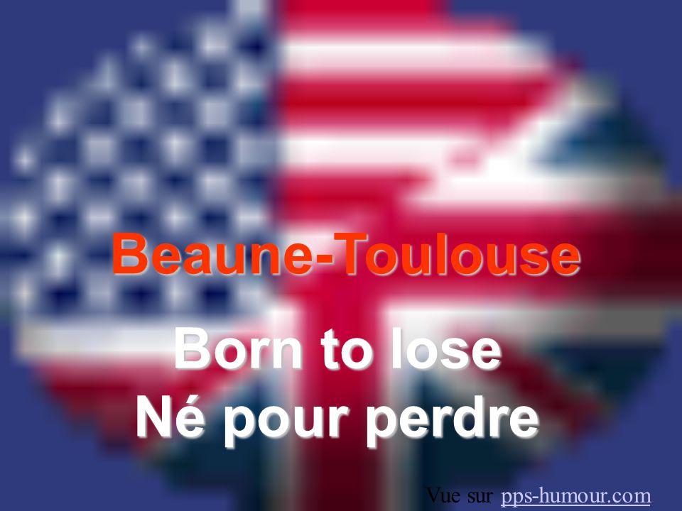 Beaune-Toulouse Born to lose Né pour perdre Vue sur pps-humour.compps-humour.com