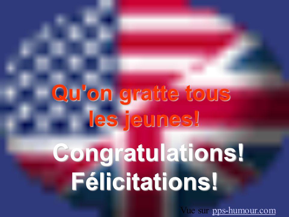 Qu on gratte tous les jeunes! Congratulations!Félicitations! Vue sur pps-humour.compps-humour.com