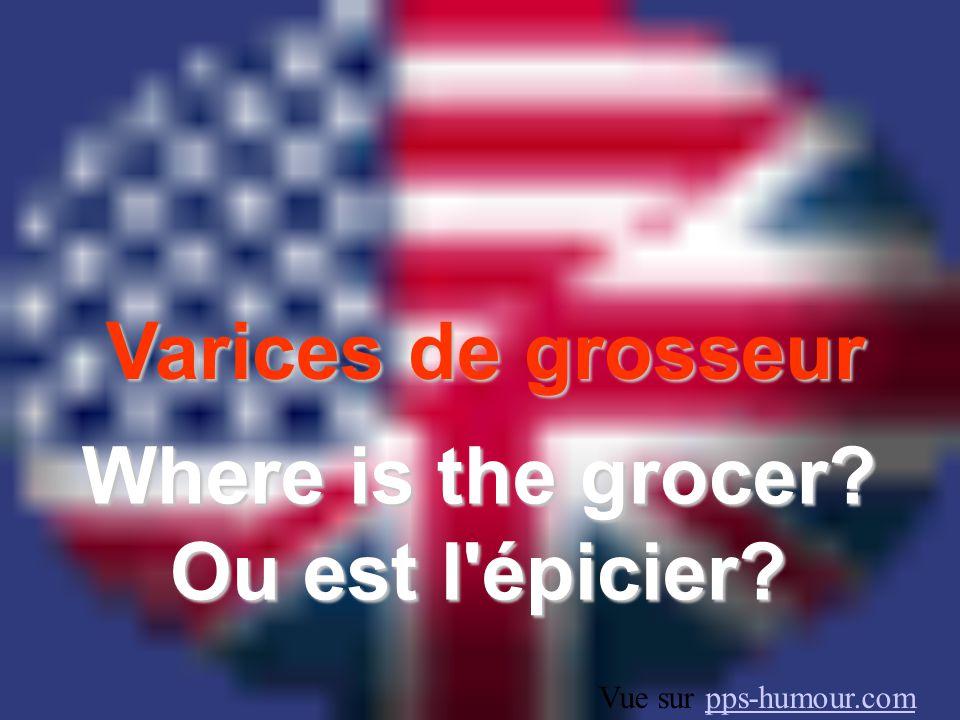 Varices de grosseur Where is the grocer? Ou est l épicier? Vue sur pps-humour.compps-humour.com