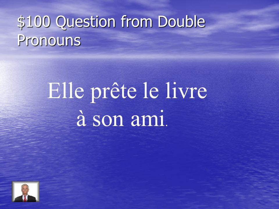 $100 Question from Double Pronouns Elle prête le livre à son ami.