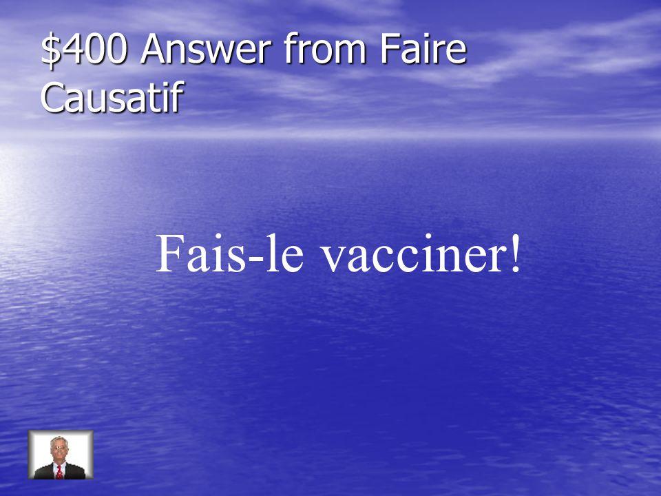 $400 Question from Faire Causatif Mon chien na pas eu ses piqûres.
