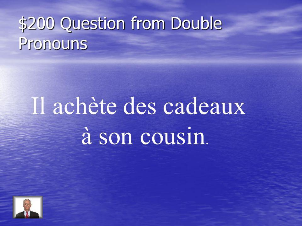 $200 Question from Double Pronouns Il achète des cadeaux à son cousin.